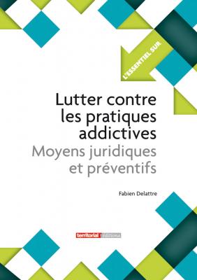 Lutter contre les pratiques addictives - Moyens juridiques et préventifs