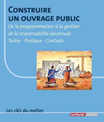Construire un ouvrage public - De la programmation à la gestion de la responsabilité décennale - Textes - Pratique - Contrats
